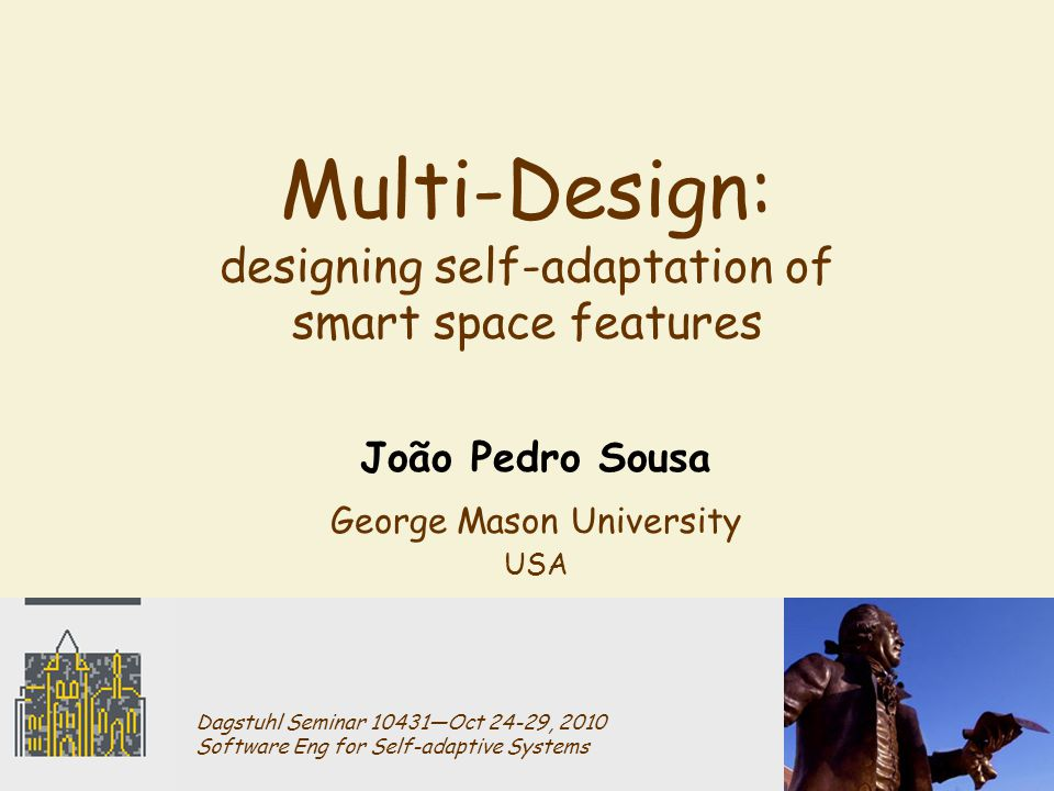 Multi-Design: designing self-adaptation of smart space features João Pedro Sousa George Mason University USA Dagstuhl Seminar 10431―Oct 24-29, 2010 Software Eng for Self-adaptive Systems
