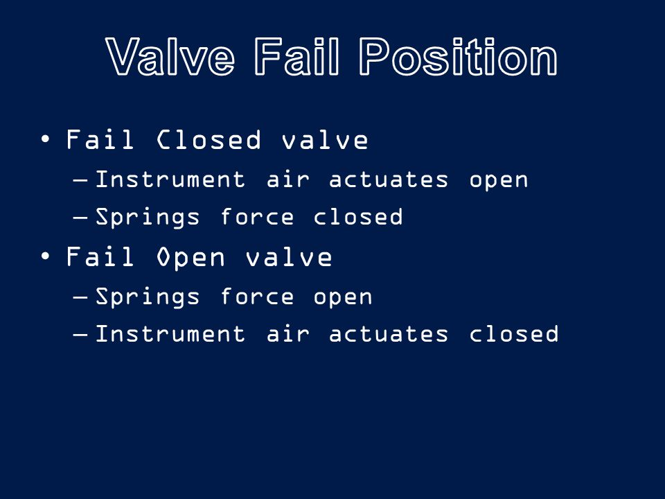 Fail Closed valve –Instrument air actuates open –Springs force closed Fail Open valve –Springs force open –Instrument air actuates closed