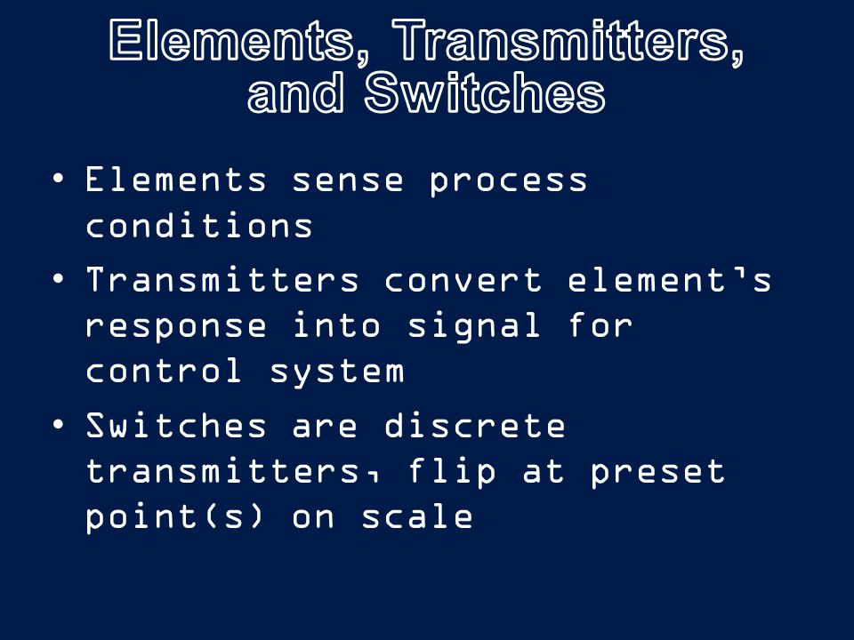 Elements sense process conditions Transmitters convert element's response into signal for control system Switches are discrete transmitters, flip at preset point(s) on scale