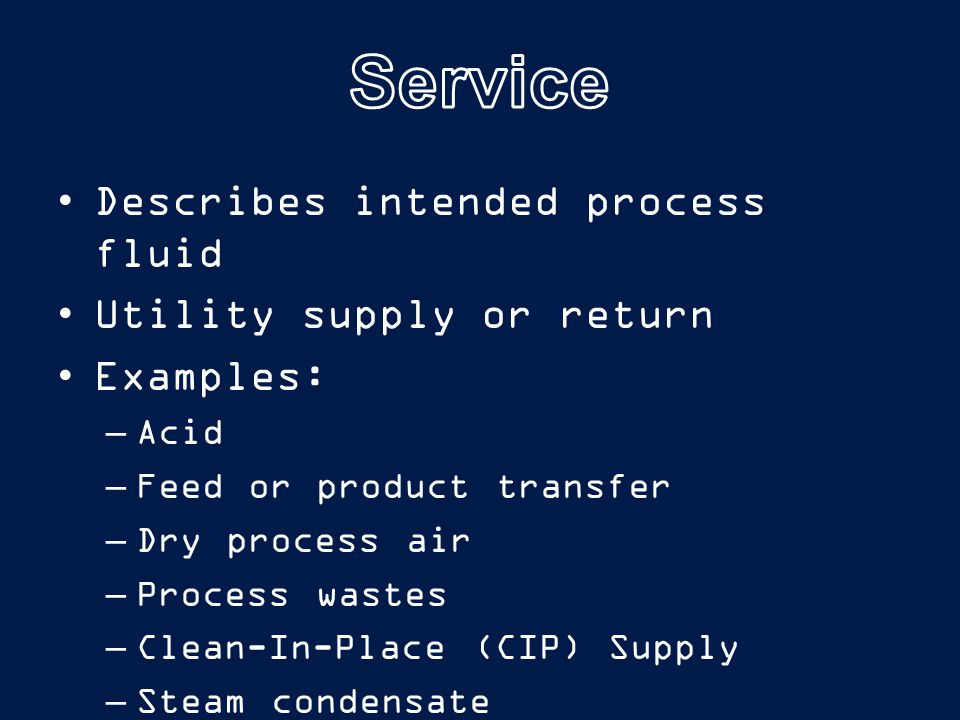Describes intended process fluid Utility supply or return Examples: –Acid –Feed or product transfer –Dry process air –Process wastes –Clean-In-Place (CIP) Supply –Steam condensate