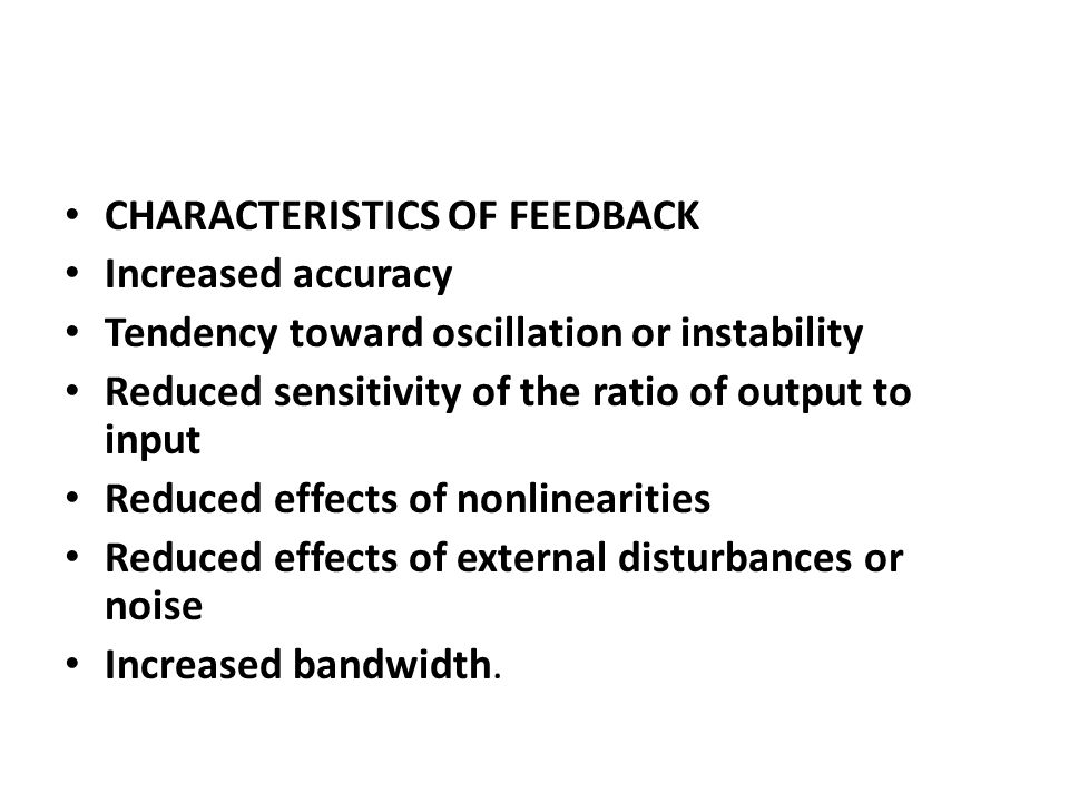 CHARACTERISTICS OF FEEDBACK Increased accuracy Tendency toward oscillation or instability Reduced sensitivity of the ratio of output to input Reduced effects of nonlinearities Reduced effects of external disturbances or noise Increased bandwidth.