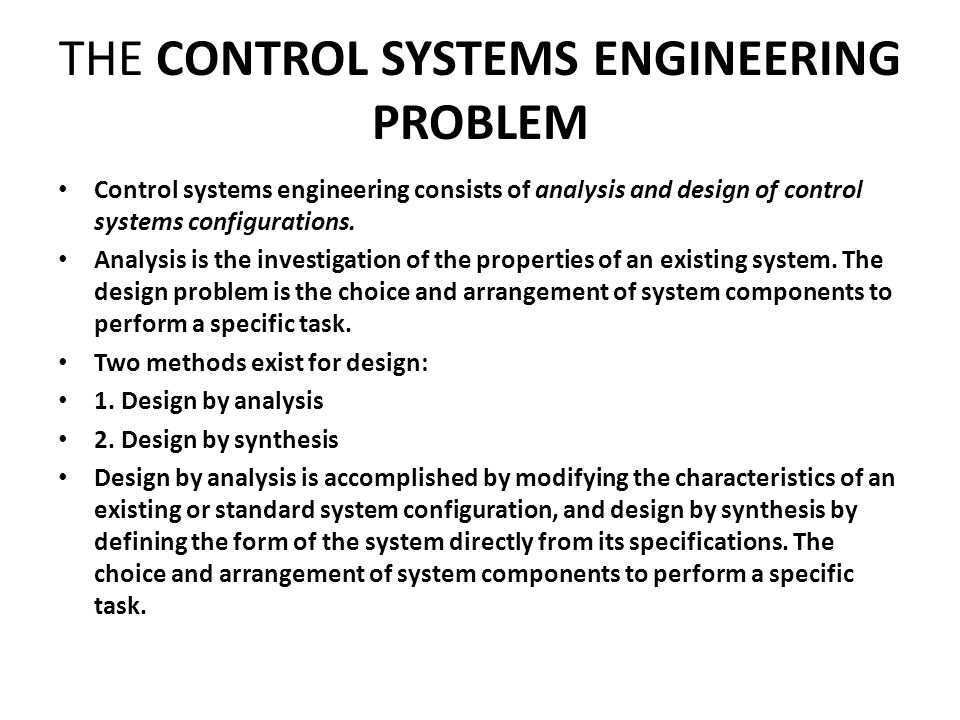 THE CONTROL SYSTEMS ENGINEERING PROBLEM Control systems engineering consists of analysis and design of control systems configurations.