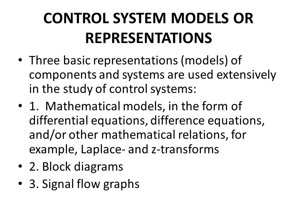 CONTROL SYSTEM MODELS OR REPRESENTATIONS Three basic representations (models) of components and systems are used extensively in the study of control systems: 1.