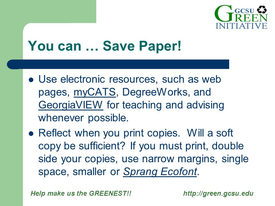 Help make us the GREENEST!! http://green.gcsu.edu Use electronic resources, such as web pages, myCATS, DegreeWorks, and GeorgiaVIEW for teaching and a