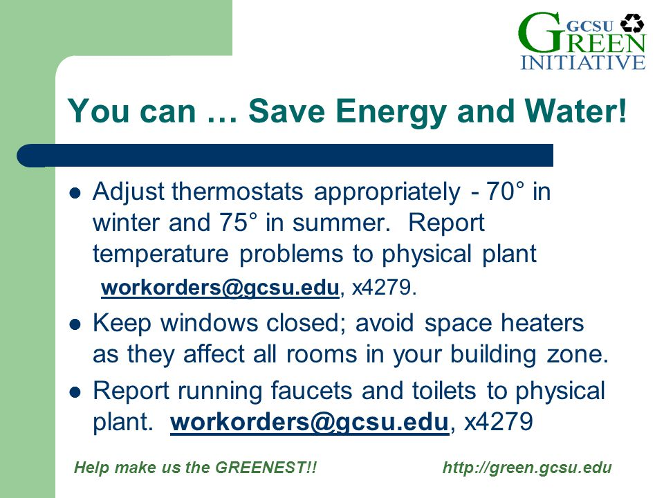 Help make us the GREENEST!! http://green.gcsu.edu Adjust thermostats appropriately - 70° in winter and 75° in summer. Report temperature problems to p
