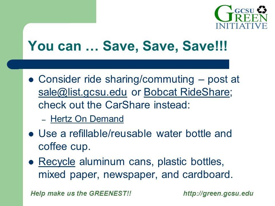 Help make us the GREENEST!! http://green.gcsu.edu Consider ride sharing/commuting – post at sale@list.gcsu.edu or Bobcat RideShare; check out the CarS