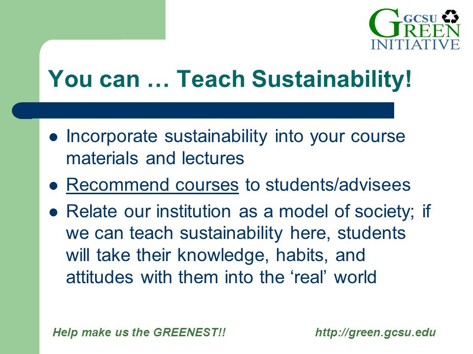 Help make us the GREENEST!! http://green.gcsu.edu Incorporate sustainability into your course materials and lectures Recommend courses to students/adv