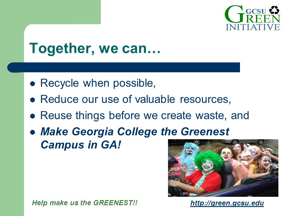 Help make us the GREENEST!! http://green.gcsu.edu Recycle when possible, Reduce our use of valuable resources, Reuse things before we create waste, an