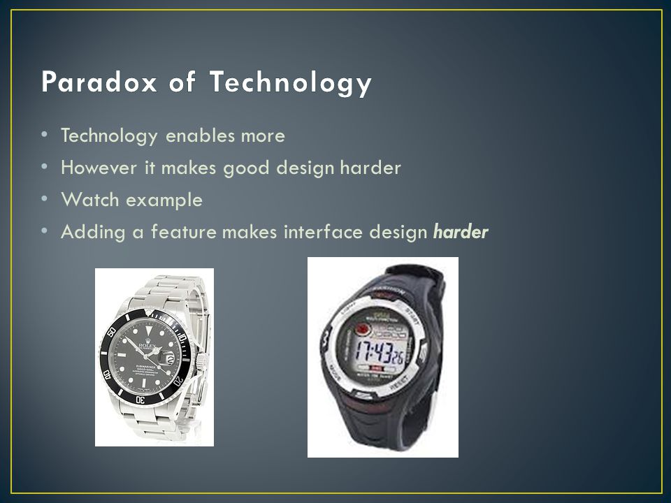 Technology enables more However it makes good design harder Watch example Adding a feature makes interface design harder
