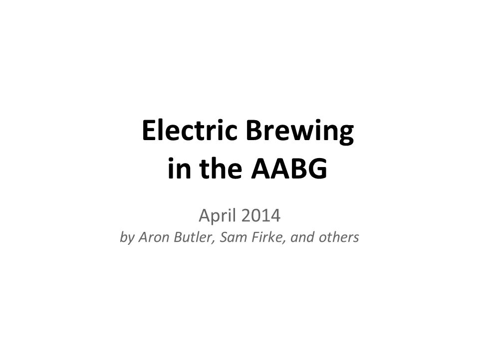 April 2014 by Aron Butler, Sam Firke, and others Electric Brewing in the AABG