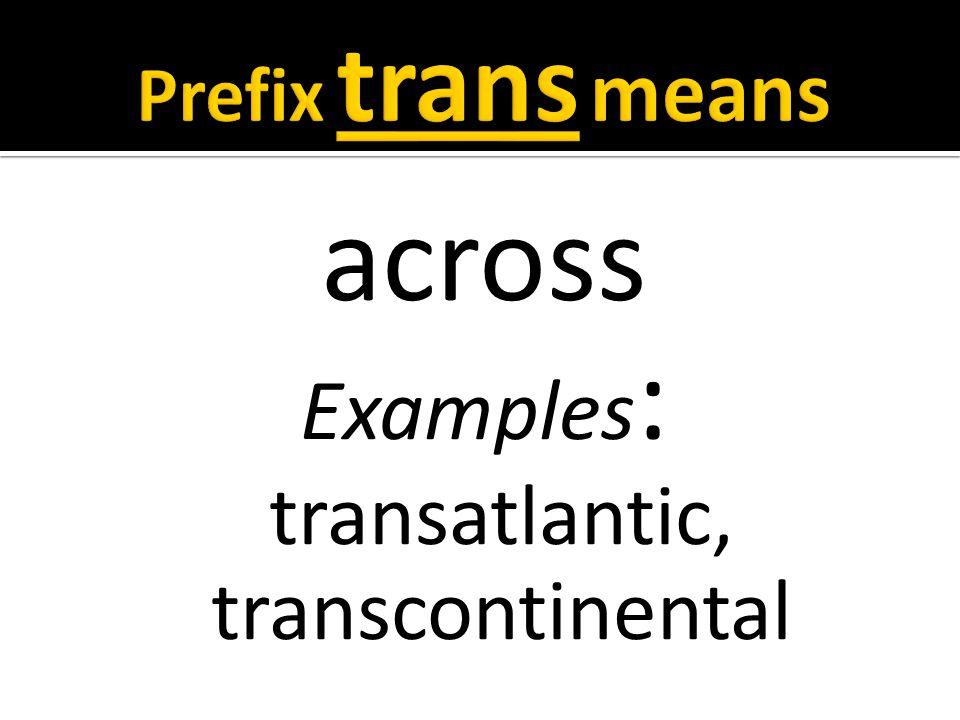 across Examples : transatlantic, transcontinental