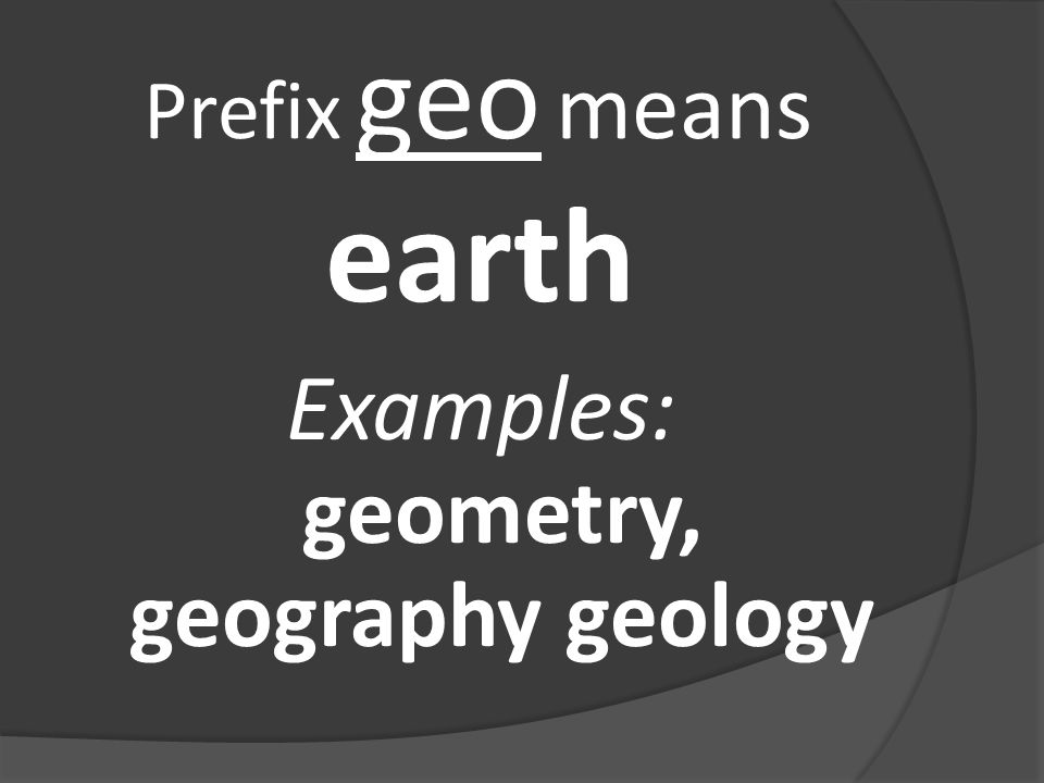 Prefix geo means earth Examples: geometry, geography geology