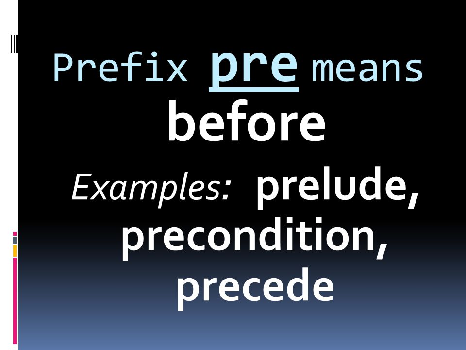 Prefix pre means before Examples : prelude, precondition, precede