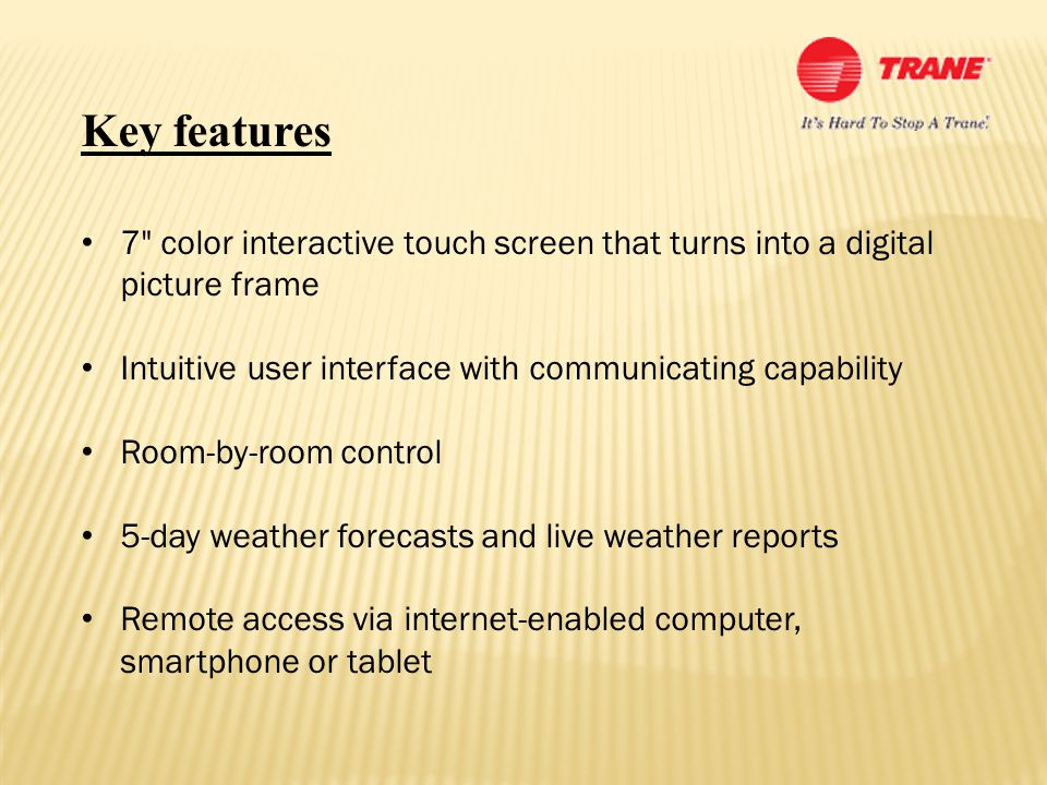 Key features 7 color interactive touch screen that turns into a digital picture frame Intuitive user interface with communicating capability Room-by-room control 5-day weather forecasts and live weather reports Remote access via internet-enabled computer, smartphone or tablet