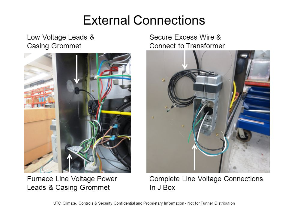 External Connections Low Voltage Leads & Casing Grommet Furnace Line Voltage Power Leads & Casing Grommet Secure Excess Wire & Connect to Transformer Complete Line Voltage Connections In J Box UTC Climate, Controls & Security Confidential and Proprietary Information - Not for Further Distribution