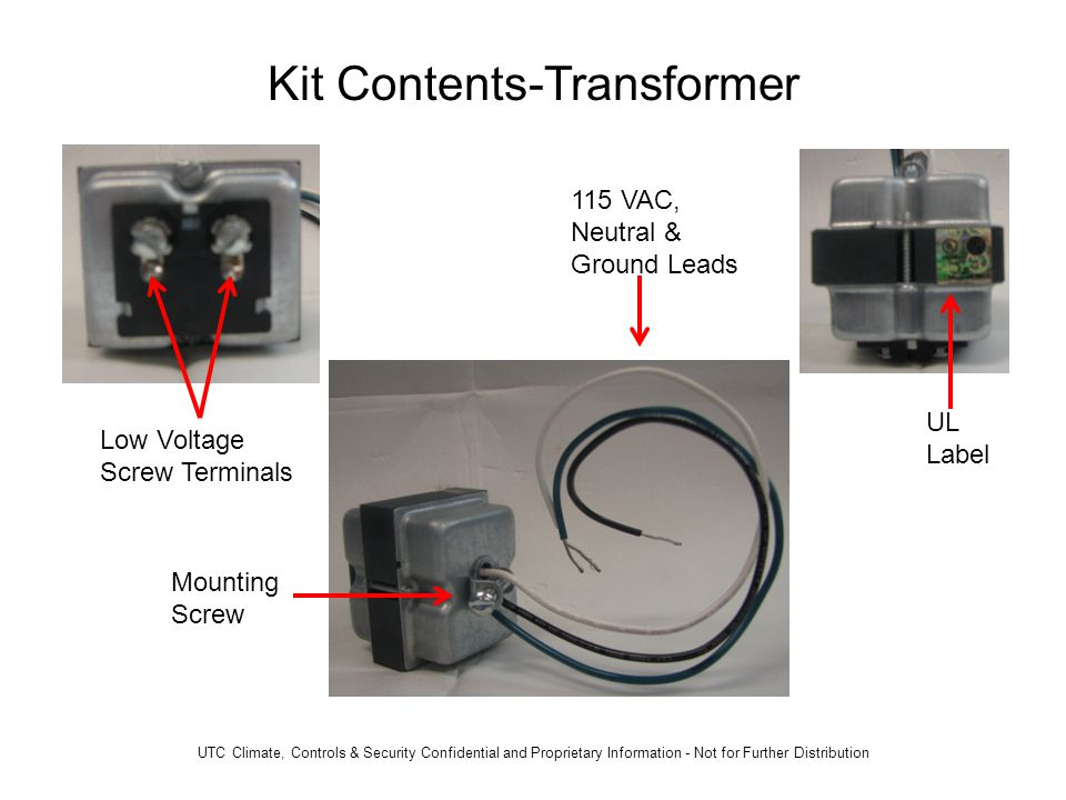 Kit Contents-Transformer 115 VAC, Neutral & Ground Leads UL Label Mounting Screw Low Voltage Screw Terminals UTC Climate, Controls & Security Confidential and Proprietary Information - Not for Further Distribution