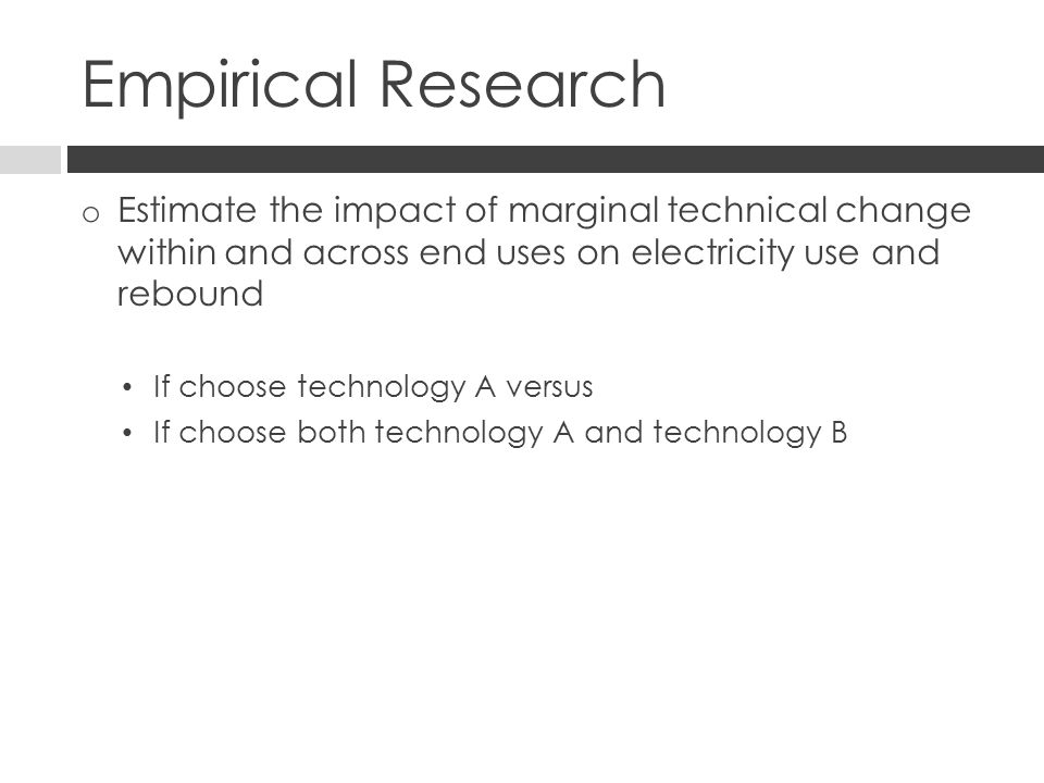 Empirical Research o Estimate the impact of marginal technical change within and across end uses on electricity use and rebound If choose technology A versus If choose both technology A and technology B