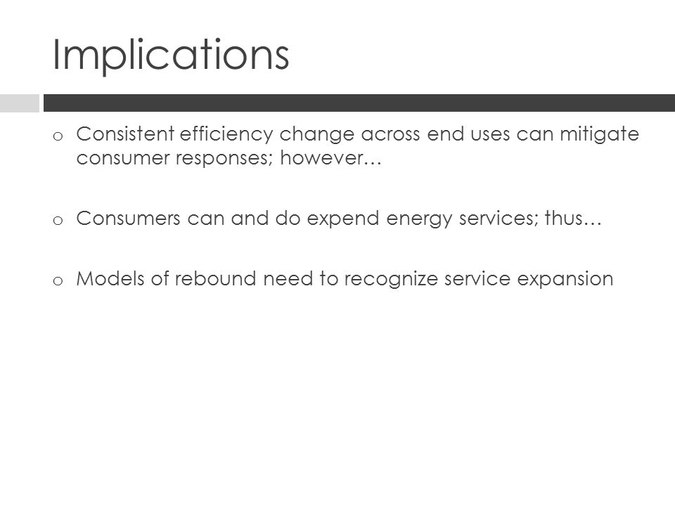 Implications o Consistent efficiency change across end uses can mitigate consumer responses; however… o Consumers can and do expend energy services; thus… o Models of rebound need to recognize service expansion