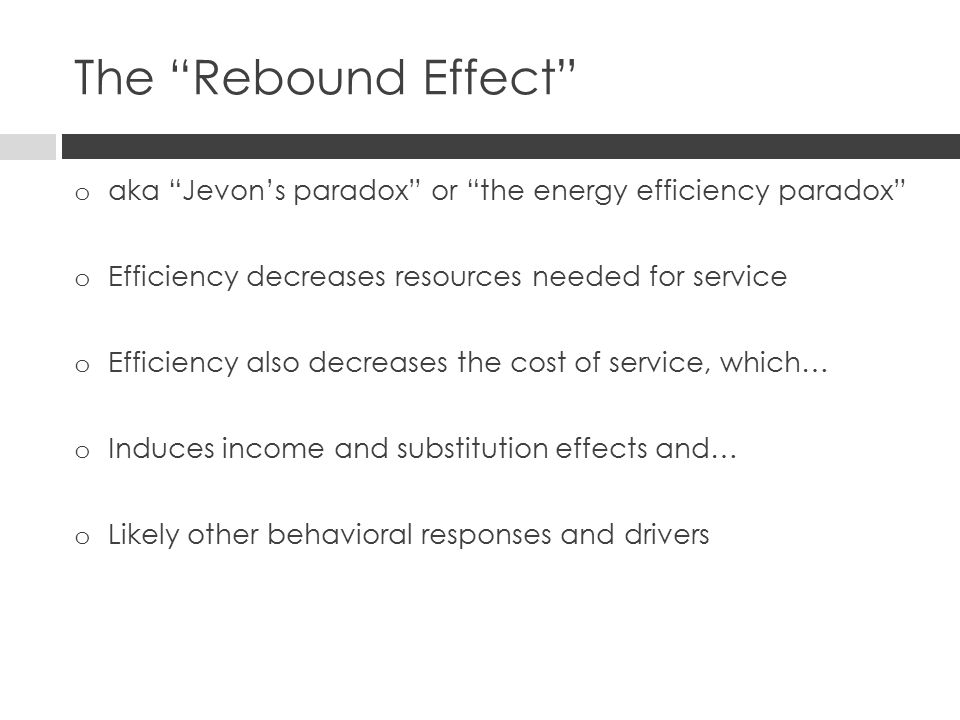 The Rebound Effect o aka Jevon's paradox or the energy efficiency paradox o Efficiency decreases resources needed for service o Efficiency also decreases the cost of service, which… o Induces income and substitution effects and… o Likely other behavioral responses and drivers