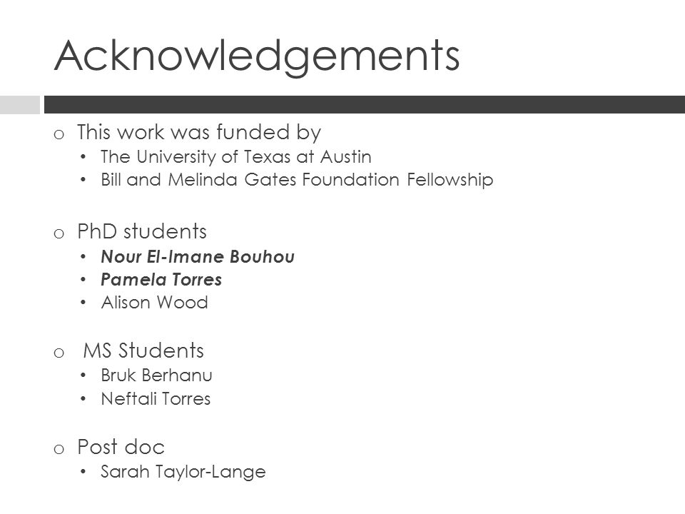 Acknowledgements o This work was funded by The University of Texas at Austin Bill and Melinda Gates Foundation Fellowship o PhD students Nour El-Imane Bouhou Pamela Torres Alison Wood o MS Students Bruk Berhanu Neftali Torres o Post doc Sarah Taylor-Lange