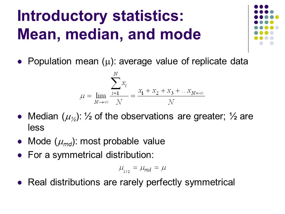 Introductory statistics: Mean, median, and mode Population mean (  ): average value of replicate data Median (  ½ ): ½ of the observations are greater; ½ are less Mode (  md ): most probable value For a symmetrical distribution: Real distributions are rarely perfectly symmetrical