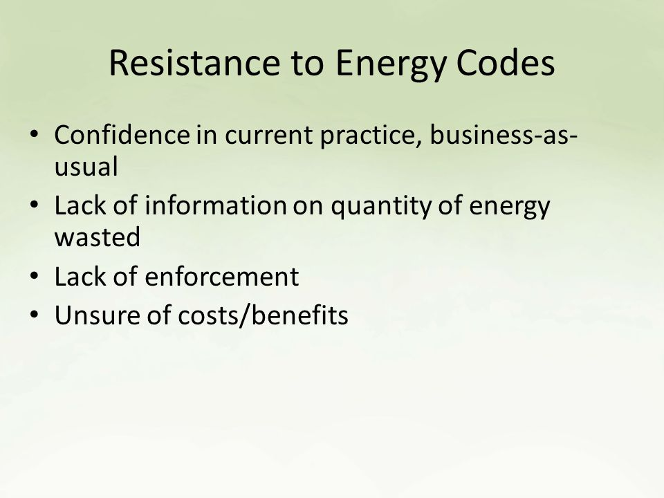 Resistance to Energy Codes Confidence in current practice, business-as- usual Lack of information on quantity of energy wasted Lack of enforcement Unsure of costs/benefits