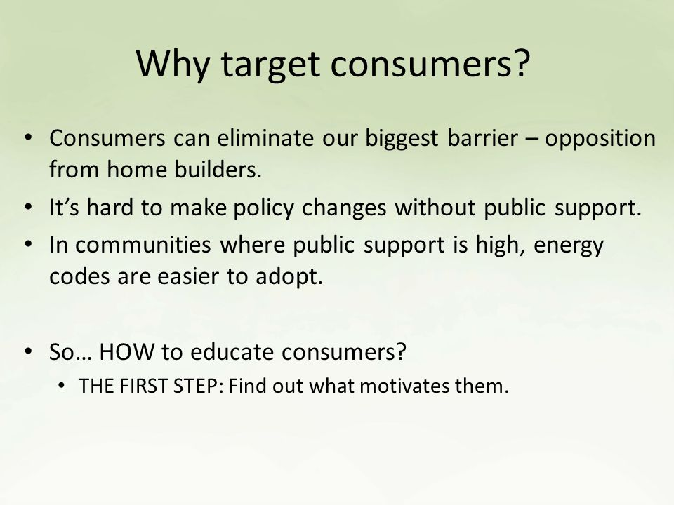 Why target consumers. Consumers can eliminate our biggest barrier – opposition from home builders.