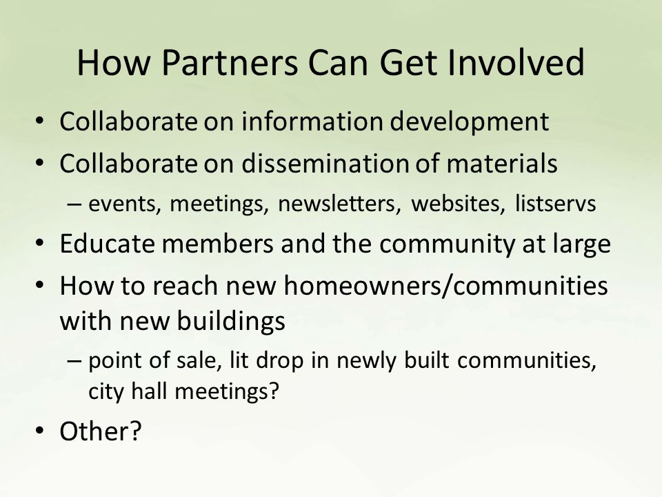 How Partners Can Get Involved Collaborate on information development Collaborate on dissemination of materials – events, meetings, newsletters, websites, listservs Educate members and the community at large How to reach new homeowners/communities with new buildings – point of sale, lit drop in newly built communities, city hall meetings.