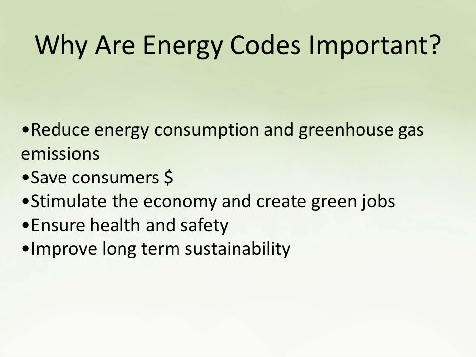 Reduce energy consumption and greenhouse gas emissions 1/3 of total US greenhouse gas emissions from building sector 2012 IECC improves efficiency by 40% over 2003 code.