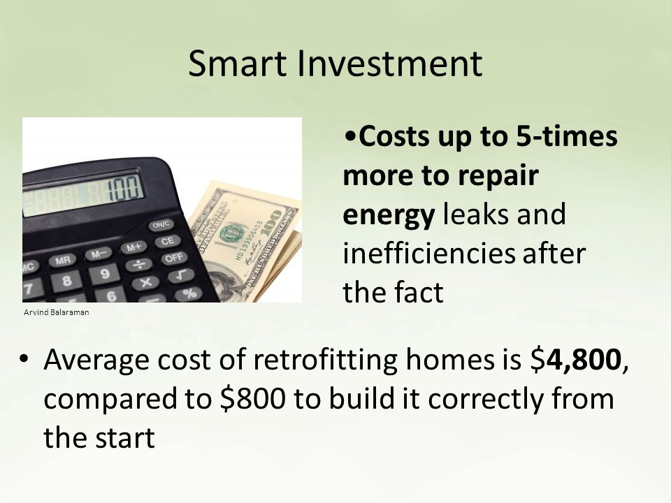 Smart Investment Average cost of retrofitting homes is $4,800, compared to $800 to build it correctly from the start Costs up to 5-times more to repair energy leaks and inefficiencies after the fact Arvind Balaraman
