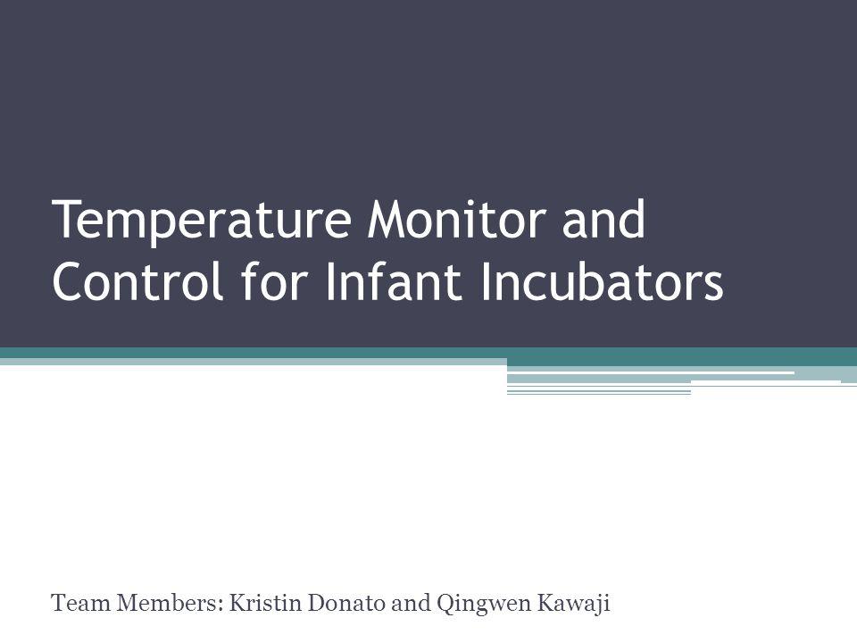 Temperature Monitor and Control for Infant Incubators Team Members: Kristin Donato and Qingwen Kawaji