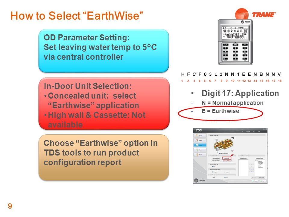 9 Digit 17: Application  N = Normal application  E = Earthwise In-Door Unit Selection: Concealed unit: select Earthwise application High wall & Cassette: Not available In-Door Unit Selection: Concealed unit: select Earthwise application High wall & Cassette: Not available Choose Earthwise option in TDS tools to run product configuration report OD Parameter Setting: Set leaving water temp to 5 ° C via central controller OD Parameter Setting: Set leaving water temp to 5 ° C via central controller How to Select EarthWise