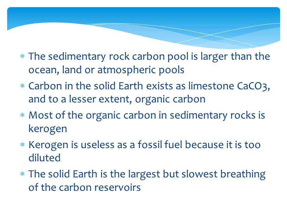  The sedimentary rock carbon pool is larger than the ocean, land or atmospheric pools  Carbon in the solid Earth exists as limestone CaCO3, and to a lesser extent, organic carbon  Most of the organic carbon in sedimentary rocks is kerogen  Kerogen is useless as a fossil fuel because it is too diluted  The solid Earth is the largest but slowest breathing of the carbon reservoirs