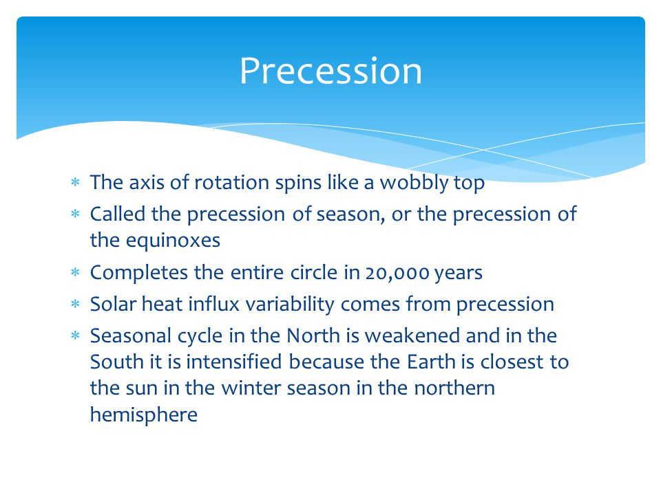  The axis of rotation spins like a wobbly top  Called the precession of season, or the precession of the equinoxes  Completes the entire circle in 20,000 years  Solar heat influx variability comes from precession  Seasonal cycle in the North is weakened and in the South it is intensified because the Earth is closest to the sun in the winter season in the northern hemisphere Precession