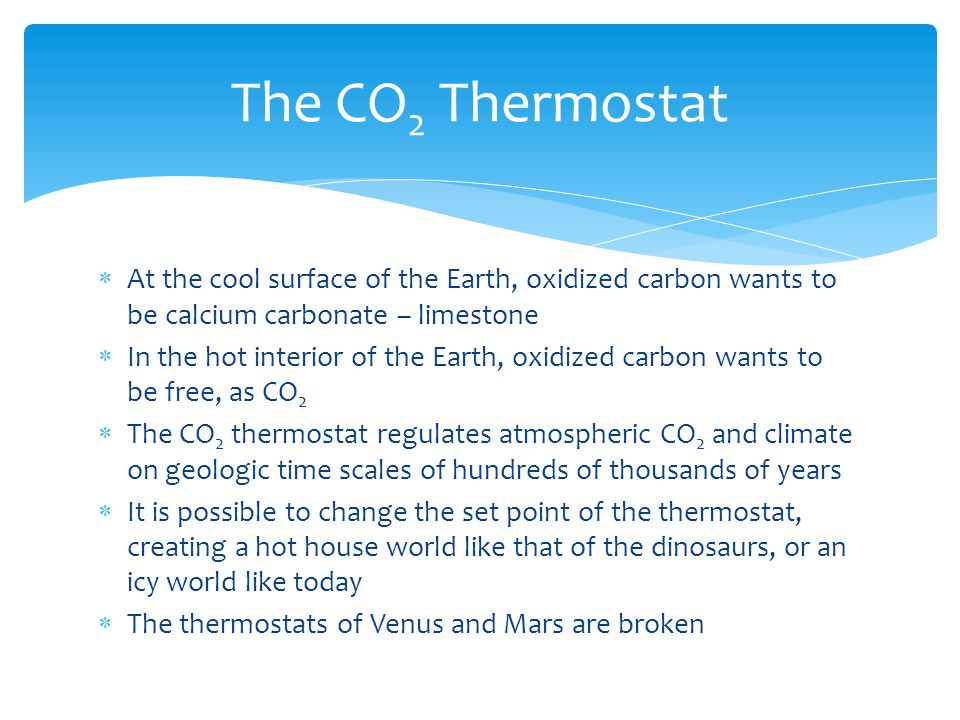  At the cool surface of the Earth, oxidized carbon wants to be calcium carbonate – limestone  In the hot interior of the Earth, oxidized carbon wants to be free, as CO 2  The CO 2 thermostat regulates atmospheric CO 2 and climate on geologic time scales of hundreds of thousands of years  It is possible to change the set point of the thermostat, creating a hot house world like that of the dinosaurs, or an icy world like today  The thermostats of Venus and Mars are broken The CO 2 Thermostat