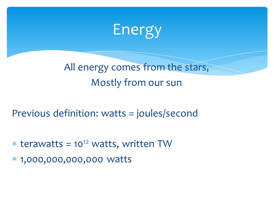 All energy comes from the stars, Mostly from our sun Previous definition: watts = joules/second  terawatts = 10 12 watts, written TW  1,000,000,000,000 watts Energy