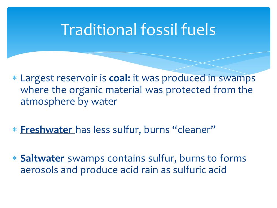  Largest reservoir is coal: it was produced in swamps where the organic material was protected from the atmosphere by water  Freshwater has less sulfur, burns cleaner  Saltwater swamps contains sulfur, burns to forms aerosols and produce acid rain as sulfuric acid Traditional fossil fuels