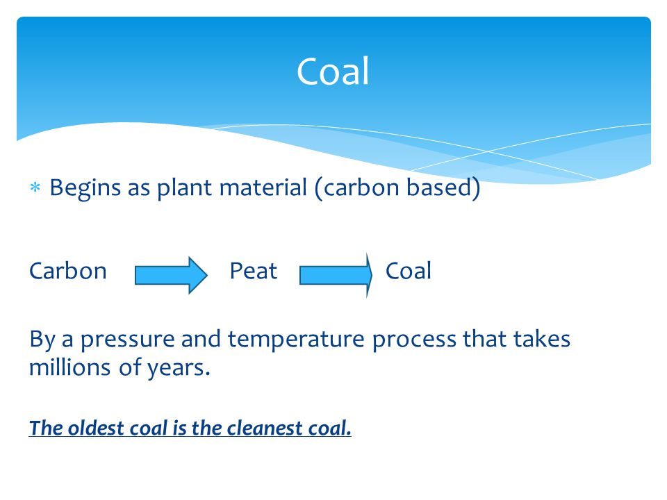  Begins as plant material (carbon based) Carbon Peat Coal By a pressure and temperature process that takes millions of years.