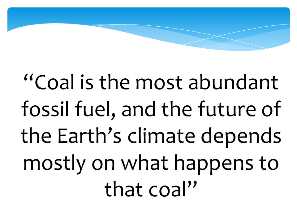 """""""Coal is the most abundant fossil fuel, and the future of the Earth's climate depends mostly on what happens to that coal"""""""