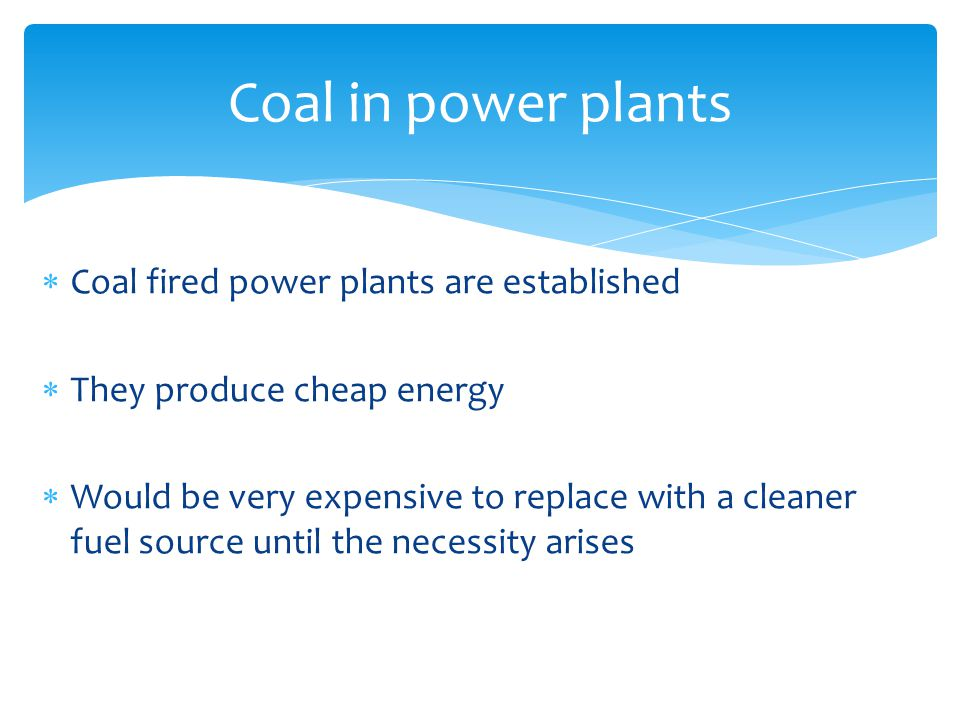 Coal fired power plants are established  They produce cheap energy  Would be very expensive to replace with a cleaner fuel source until the necessity arises Coal in power plants