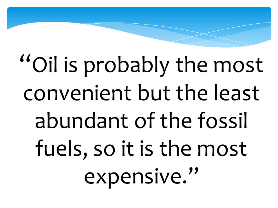 Oil is probably the most convenient but the least abundant of the fossil fuels, so it is the most expensive.