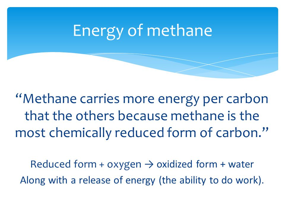 Methane carries more energy per carbon that the others because methane is the most chemically reduced form of carbon. Reduced form + oxygen → oxidized form + water Along with a release of energy (the ability to do work).