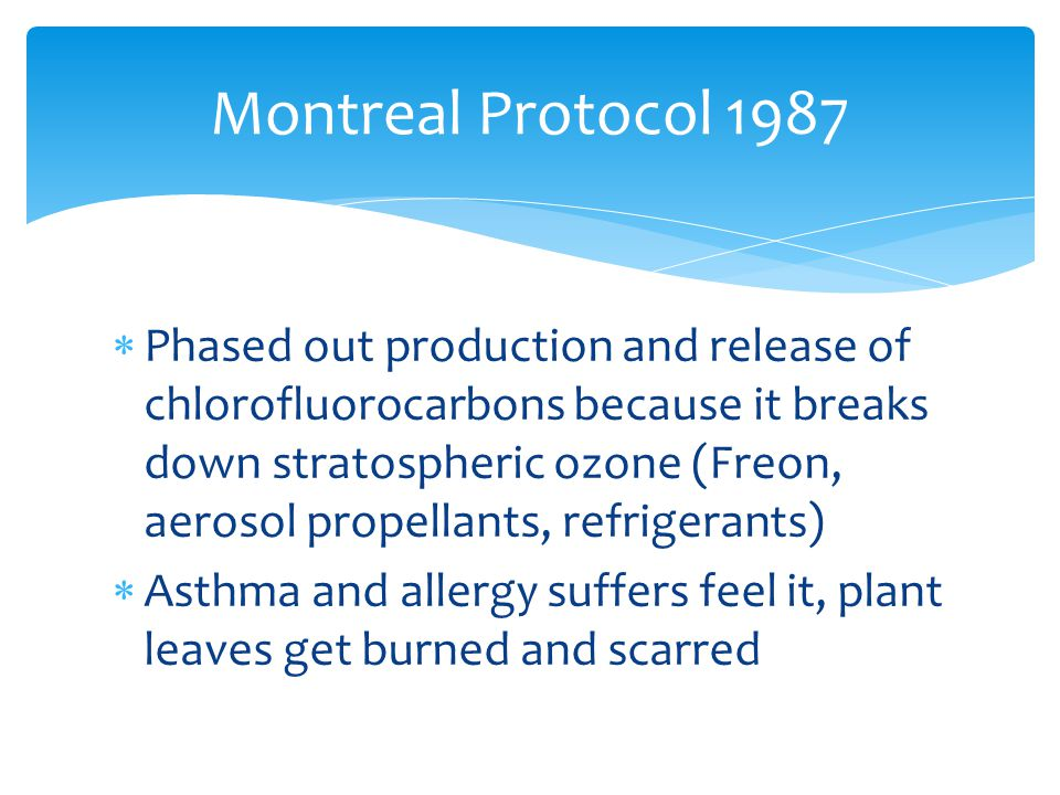  Phased out production and release of chlorofluorocarbons because it breaks down stratospheric ozone (Freon, aerosol propellants, refrigerants)  Asthma and allergy suffers feel it, plant leaves get burned and scarred Montreal Protocol 1987