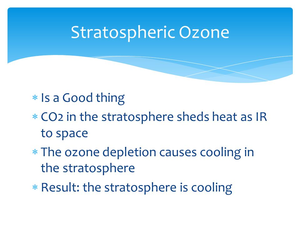  Is a Good thing  CO2 in the stratosphere sheds heat as IR to space  The ozone depletion causes cooling in the stratosphere  Result: the stratosphere is cooling Stratospheric Ozone