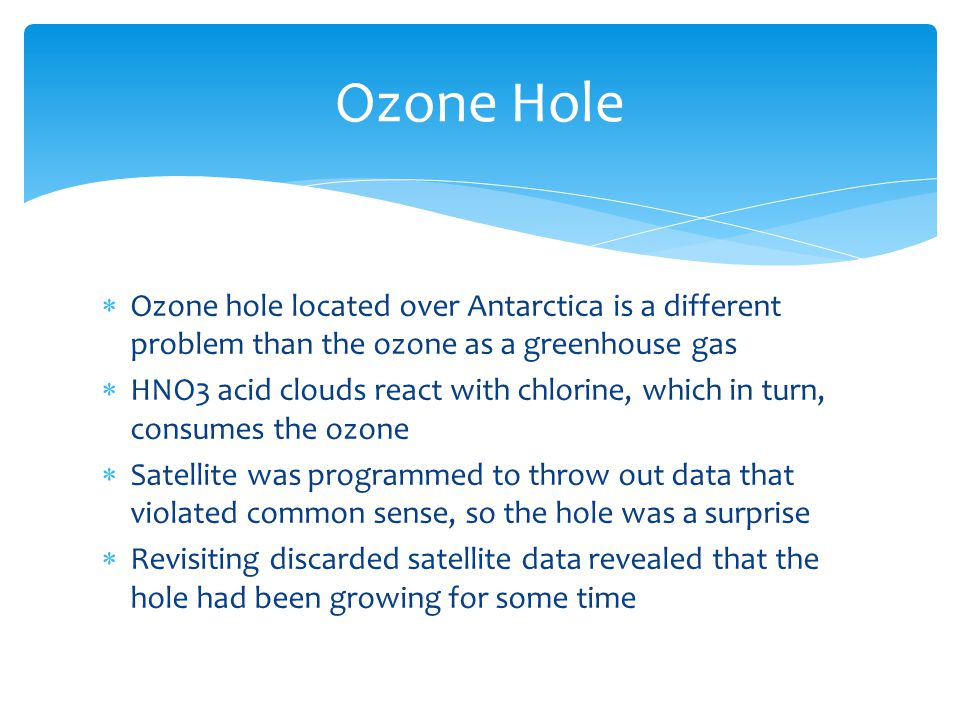  Ozone hole located over Antarctica is a different problem than the ozone as a greenhouse gas  HNO3 acid clouds react with chlorine, which in turn, consumes the ozone  Satellite was programmed to throw out data that violated common sense, so the hole was a surprise  Revisiting discarded satellite data revealed that the hole had been growing for some time Ozone Hole