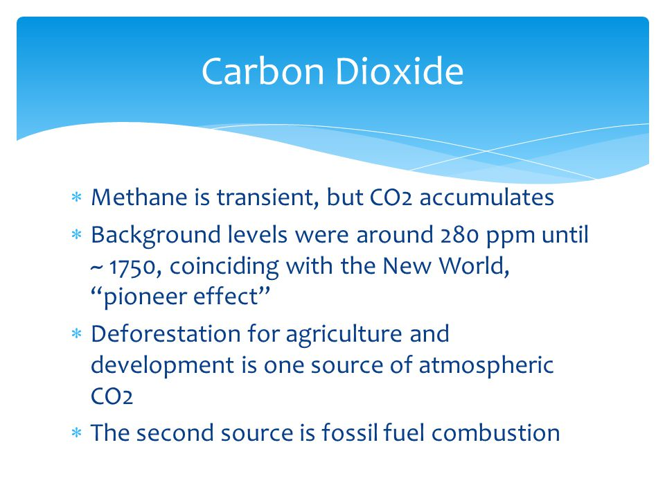  Methane is transient, but CO2 accumulates  Background levels were around 280 ppm until ~ 1750, coinciding with the New World, pioneer effect  Deforestation for agriculture and development is one source of atmospheric CO2  The second source is fossil fuel combustion Carbon Dioxide