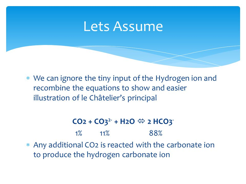  We can ignore the tiny input of the Hydrogen ion and recombine the equations to show and easier illustration of le Châtelier's principal CO2 + CO3 2- + H2O  2 HCO3 - 1%11%88%  Any additional CO2 is reacted with the carbonate ion to produce the hydrogen carbonate ion Lets Assume