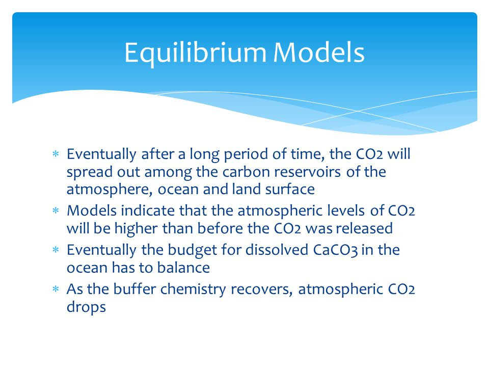  Eventually after a long period of time, the CO2 will spread out among the carbon reservoirs of the atmosphere, ocean and land surface  Models indicate that the atmospheric levels of CO2 will be higher than before the CO2 was released  Eventually the budget for dissolved CaCO3 in the ocean has to balance  As the buffer chemistry recovers, atmospheric CO2 drops Equilibrium Models