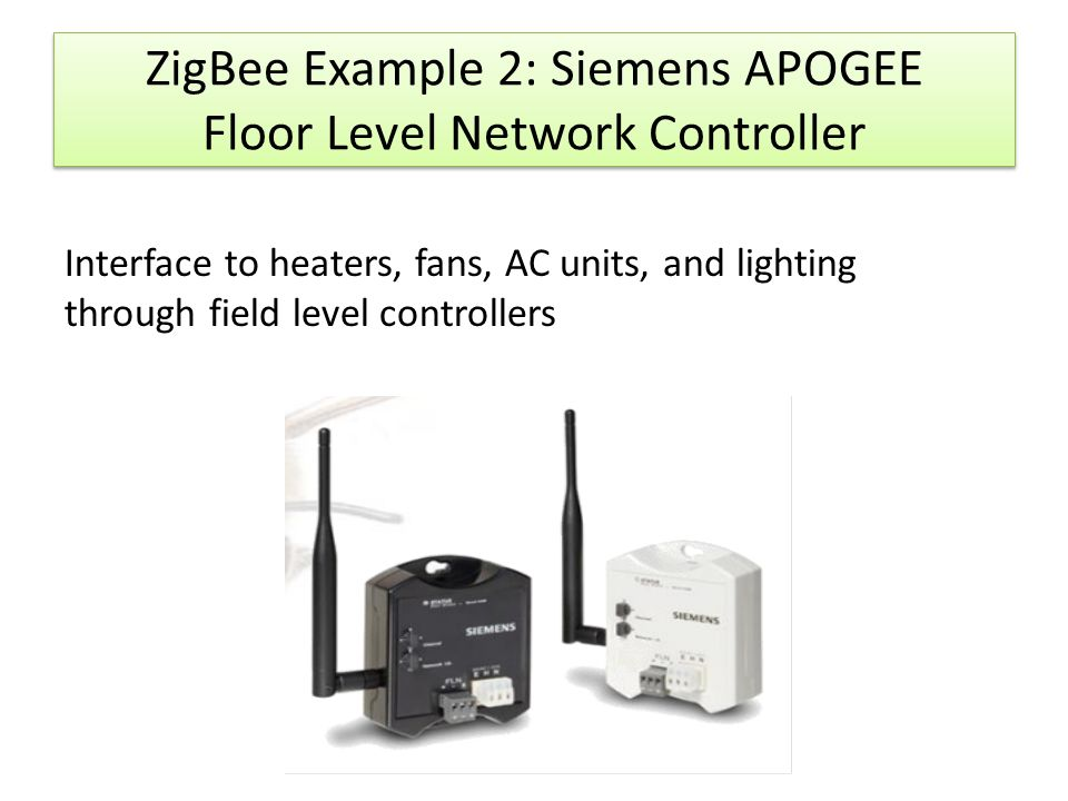ZigBee Example 2: Siemens APOGEE Floor Level Network Controller Interface to heaters, fans, AC units, and lighting through field level controllers
