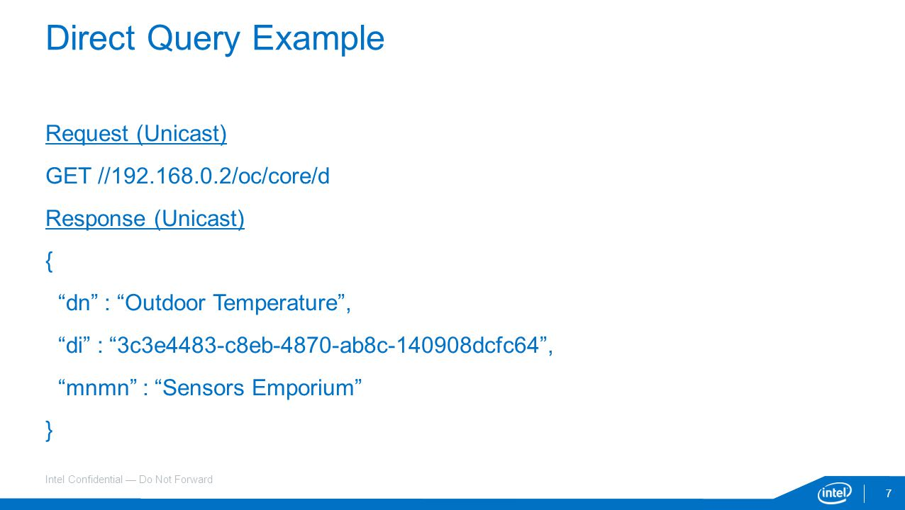 Intel Confidential — Do Not Forward Request (Unicast) GET //192.168.0.2/oc/core/d Response (Unicast) { dn : Outdoor Temperature , di : 3c3e4483-c8eb-4870-ab8c-140908dcfc64 , mnmn : Sensors Emporium } 7 Direct Query Example